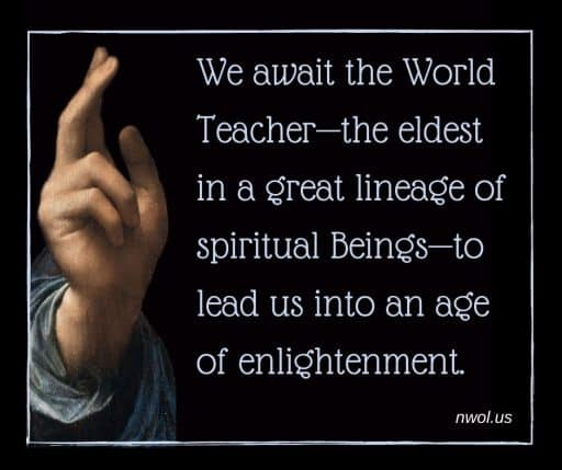 We await the World Teacher—the eldest in a great lineage of spiritual Beings—to lead us into an age of enlightenment.