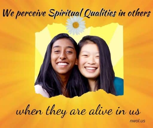 We perceive spiritual qualities in others when they are alive in us.