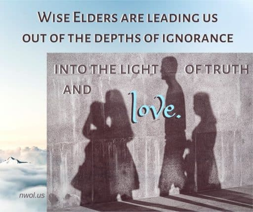 Wise Elders are leading us out of the depths of ignorance into the light of truth and love.