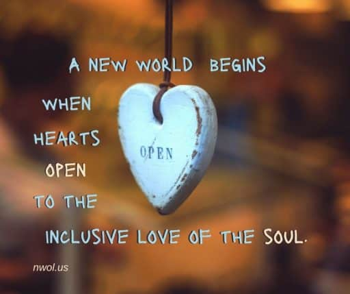 A new world begins when hearts open to the inclusive love of the soul.