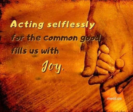 Acting selflessly for the common good fills us with Joy.