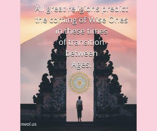 All great religions predict the coming of Wise Ones in these times of transition between Ages.