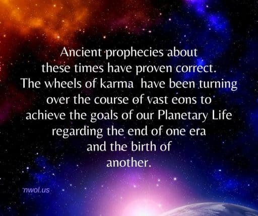 Ancient prophecies about these times have proven correct. The wheels of karma have been turning over the course of vast eons to achieve the goals of our Planetary Life regarding the end of one era and the birth of another.