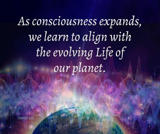 As consciousness expands, we learn to align with the evolving Life of our planet.