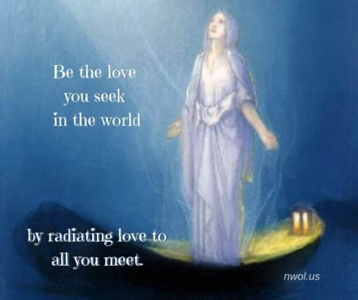 Be the love you seek in the world by radiating love to all you meet.