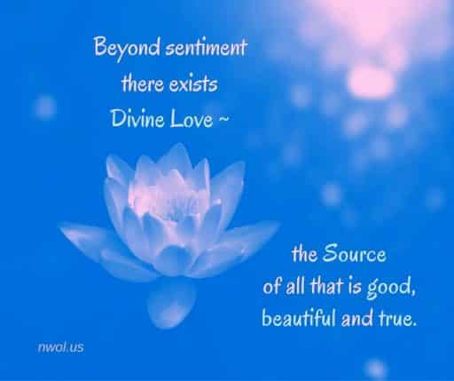 Beyond sentiment there exists Divine Love—the Source of all that is good, beautiful and true.