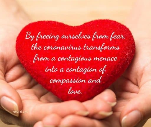 By freeing ourselves from fear, the coronavirus transforms from a contagious menace into a contagion of compassion and love.