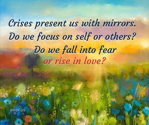 Crises present us with mirrors. Do we focus on self or others? Do we fall into fear or rise in love?