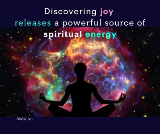 Discovering joy releases a powerful source of spiritual energy.
