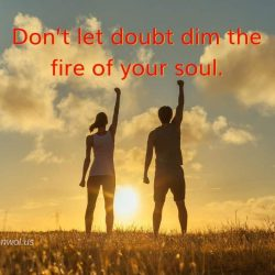 Do not let doubt dim the fire of your soul