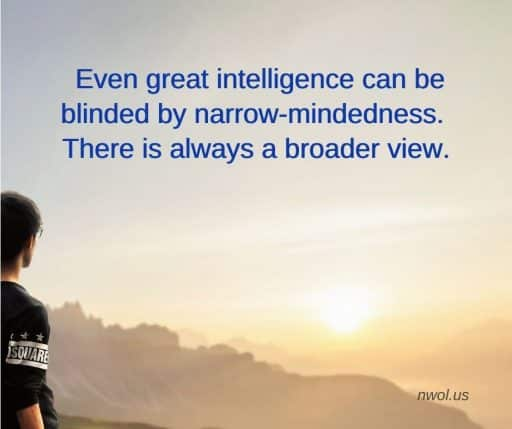 Even great intelligence can be blinded by narrow-mindedness. There is always a broader view.