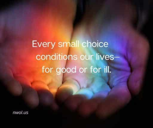 Every small choice conditions our lives—for good or ill.