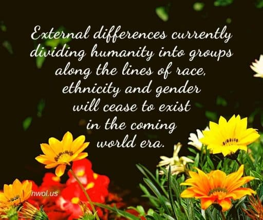 External differences currently dividing humanity into groups along the lines of race, ethnicity and gender will cease to exist in the coming world era.