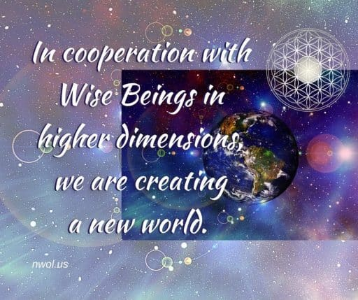 In cooperation with Wise Beings in higher dimensions, we are creating a new world.