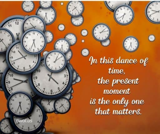 In this dance of time, the present moment is the only one that matters.