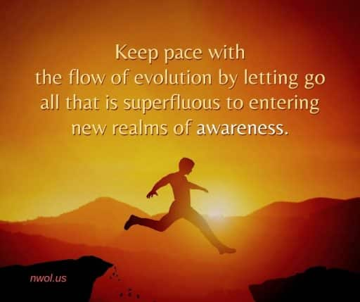 Keep pace with the flow of evolution by letting go all that is superfluous to higher awareness.