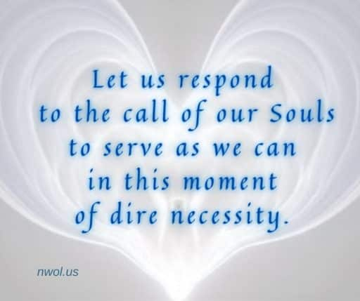 Let us respond to the call of our Souls to serve as we can in this moment of dire necessity.