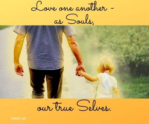 Love one another—as Souls, our true Selves.