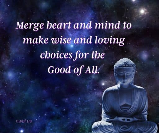 Merge heart and mind to make wise and loving choices for the Good of All.