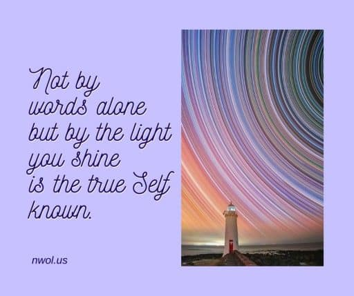 Not by words alone but by the light you shine is the true Self known.