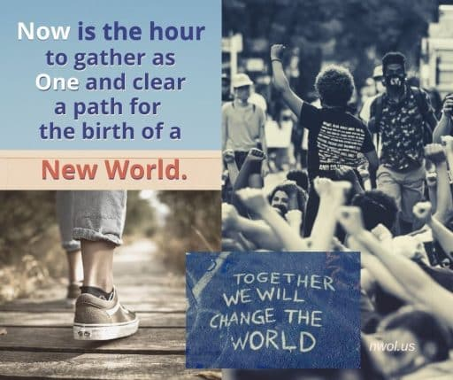 Now is the hour to gather as One and clear a path for the birth of a new world.
