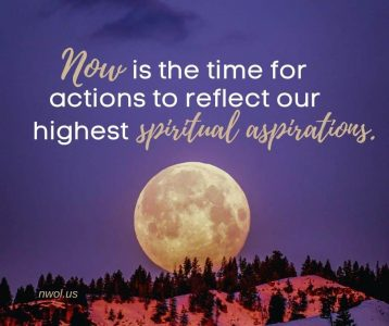 Now is the time for actions to reflect our highest spiritual aspirations