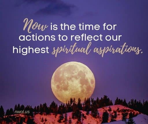 Now is the time for actions to reflect our highest spiritual aspirations.