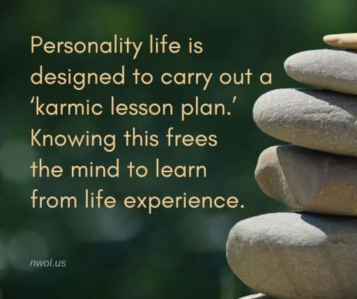 Personality life is designed to carry out a 'karmic lesson plan.' Knowing this frees the mind to learn from life experience.