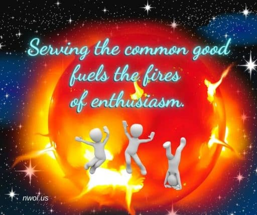 Serving the common good fuels the fires of enthusiasm.