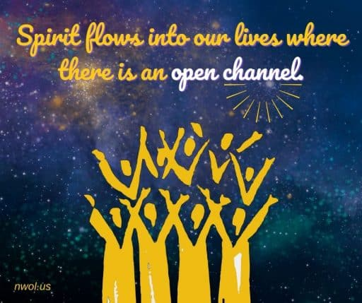 Spirit flows into our lives where there is an open channel.