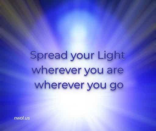 Spread your Light wherever you are wherever you go