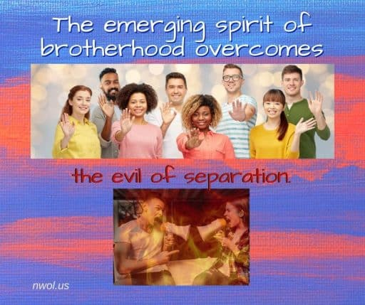 The emerging spirit of brotherhood overcomes the evil of separation.