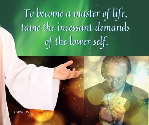 To become a master of life, tame the incessant demands of the lower self.