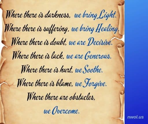 Where there is darkness, we bring light. Where there is suffering, we bring healing. Where there is doubt, we are decisive. Where there is lack, we are generous. Where there is hurt, we soothe. Where there is blame, we forgive. Where there are obstacles, we overcome.