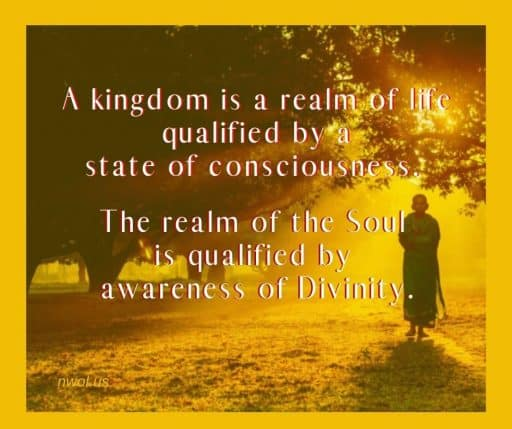 A kingdom is a realm of life qualified by a state of consciousness. The realm of the Soul is qualified by awareness of Divinity.