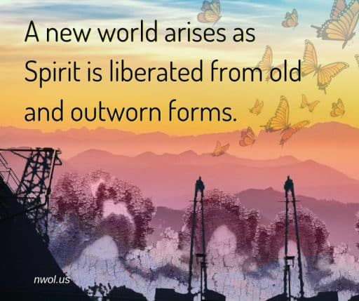 A new world arises as Spirit is liberated from old and outworn forms.
