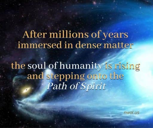 After millions of years immersed in dense matter, the soul of humanity is rising and stepping onto the Path of Spirit.
