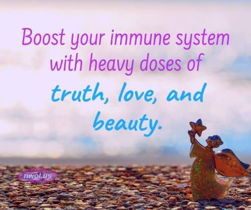 Boost your immune system with heavy doses of truth, love, and beauty.