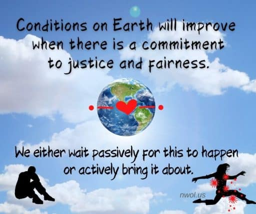 Conditions on Earth will improve when there is a commitment to justice and fairness. We either wait passively for this to happen or actively bring it about.
