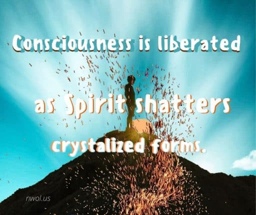 Consciousness is liberated as Spirit shatters crystalized forms.