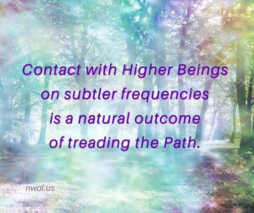 Contact with Higher Beings on subtler frequencies is a natural outcome of treading the Path.
