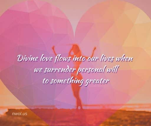 Divine love flows into our lives when we surrender personal will to something greater.