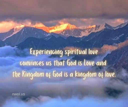 Experiencing spiritual love convinces us that God is Love and the Kingdom of God is a kingdom of love.