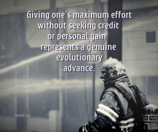 Giving one's maximum effort without seeking credit or personal gain represents a genuine evolutionary advance.