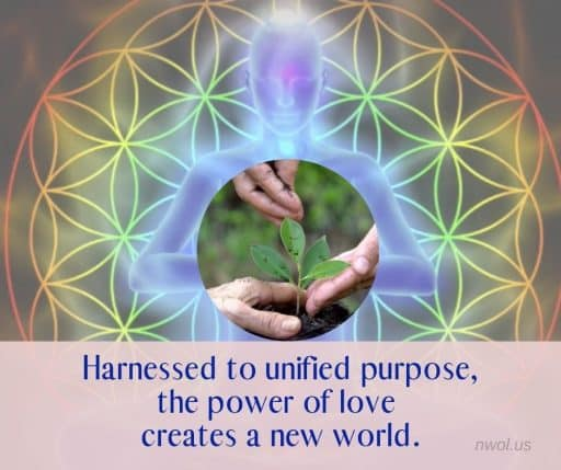 Harnessed to unified purpose, the power of love creates a new world.