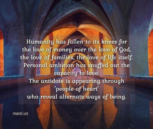 Humanity has fallen to its knees for love of money over the love of God, the love of families, the love of Life itself. Personal ambition has snuffed out the capacity to love. The antidote is appearing through 'people of heart' who reveal alternate ways of being.