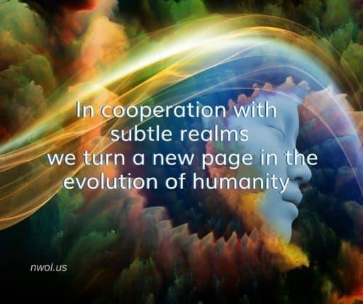 In cooperation with subtle realms we turn a new page in the evolution of humanity.
