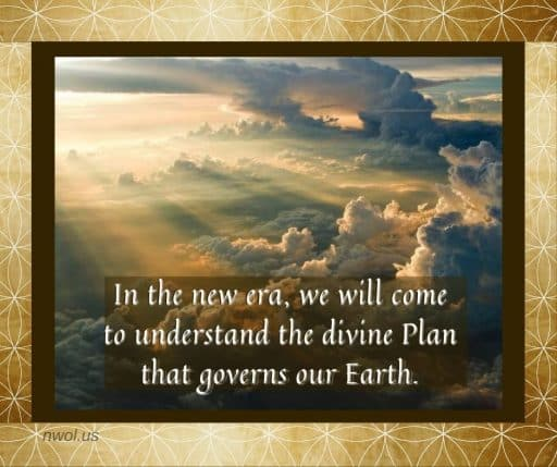 In the new era, we will come to understand the divine Plan that governs our Earth.