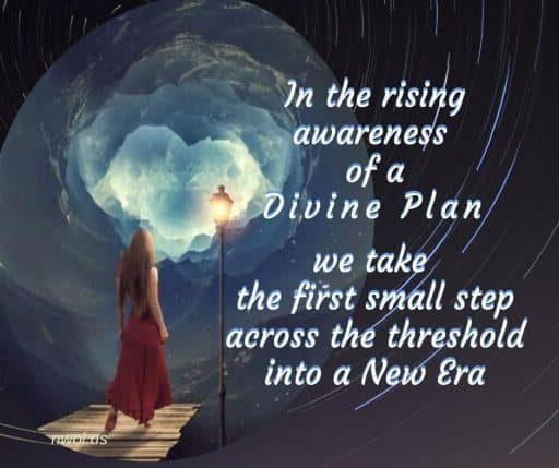 In the rising awareness of a divine Plan, we take the first small step across the threshold into the New Era.