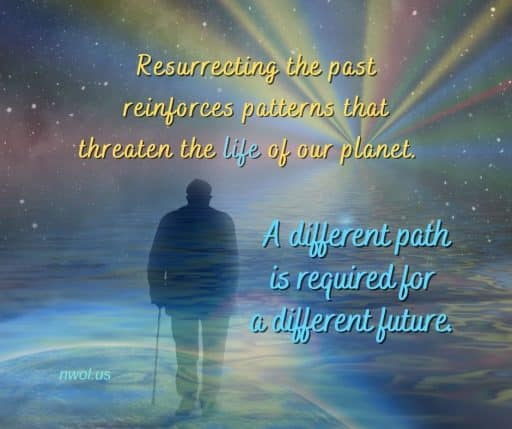Resurrecting the past reinforces patterns that threaten the life of our planet. A different path is required for a different future.